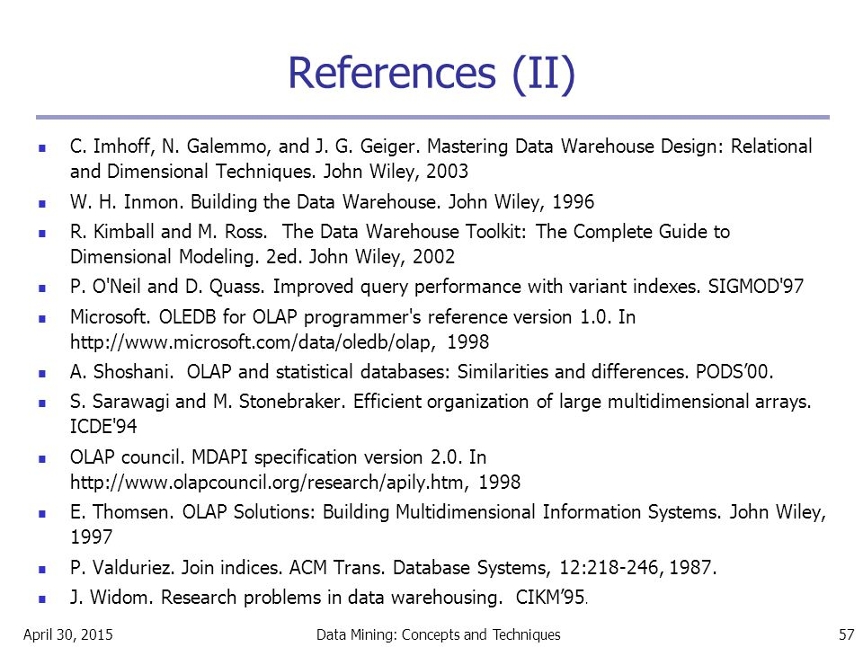 April 30, 2015Data Mining: Concepts and Techniques 57 References (II) C. Imhoff, N. Galemmo, and J. G. Geiger. Mastering Data Warehouse Design: Relati