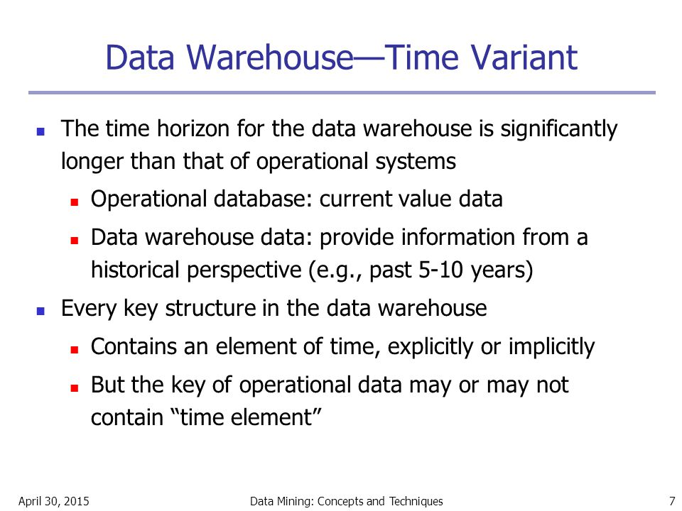 April 30, 2015Data Mining: Concepts and Techniques 7 Data Warehouse—Time Variant The time horizon for the data warehouse is significantly longer than