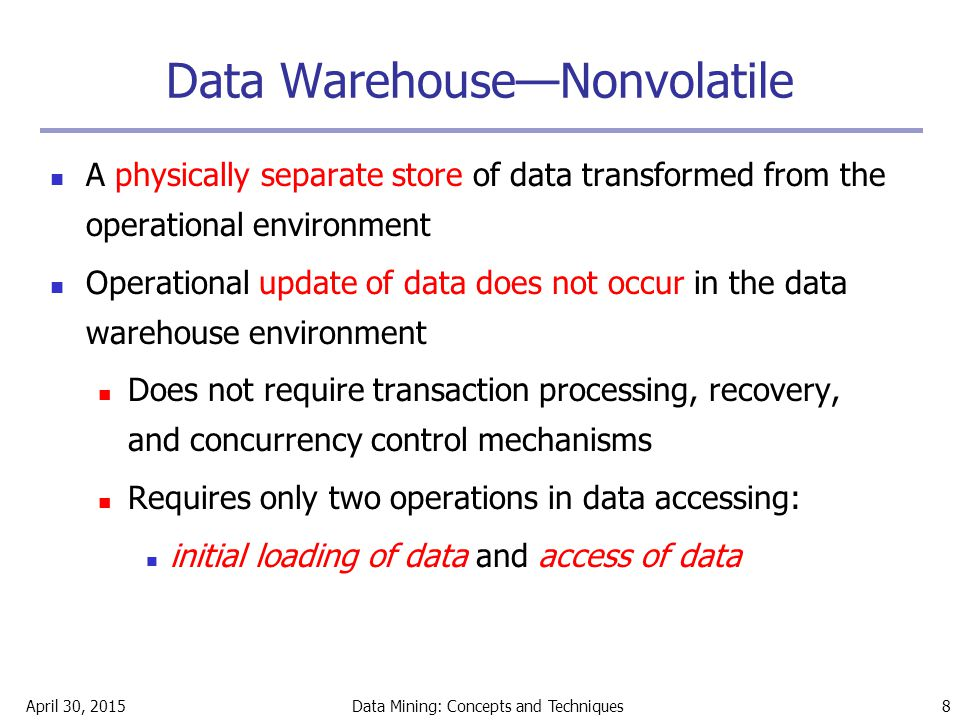 April 30, 2015Data Mining: Concepts and Techniques 8 Data Warehouse—Nonvolatile A physically separate store of data transformed from the operational e