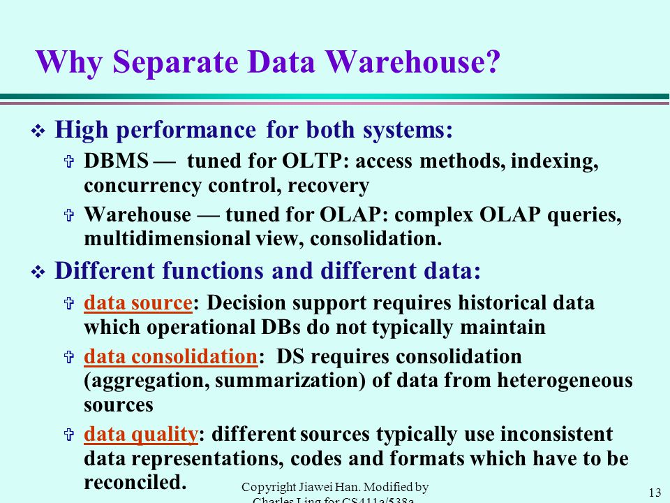 13 Copyright Jiawei Han. Modified by Charles Ling for CS411a/538a, UWO, 1999.9 Why Separate Data Warehouse? v High performance for both systems: V DBM
