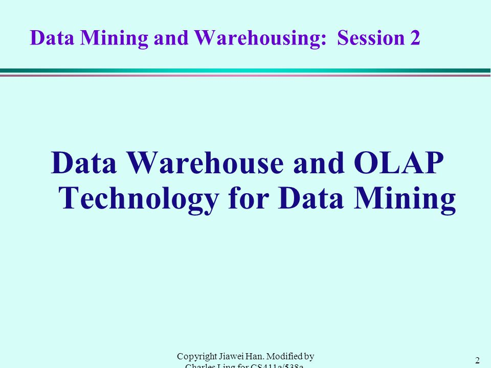 2 Copyright Jiawei Han. Modified by Charles Ling for CS411a/538a, UWO, 1999.9 Data Mining and Warehousing: Session 2 Data Warehouse and OLAP Technolog