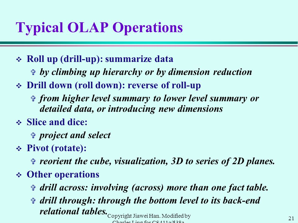 21 Copyright Jiawei Han. Modified by Charles Ling for CS411a/538a, UWO, 1999.9 Typical OLAP Operations v Roll up (drill-up): summarize data V by climb