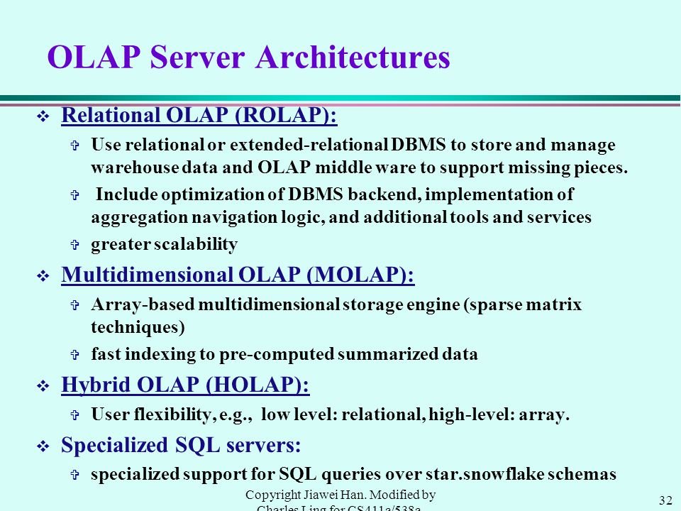 32 Copyright Jiawei Han. Modified by Charles Ling for CS411a/538a, UWO, 1999.9 OLAP Server Architectures v Relational OLAP (ROLAP): V Use relational o