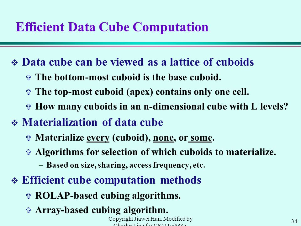 34 Copyright Jiawei Han. Modified by Charles Ling for CS411a/538a, UWO, 1999.9 Efficient Data Cube Computation v Data cube can be viewed as a lattice
