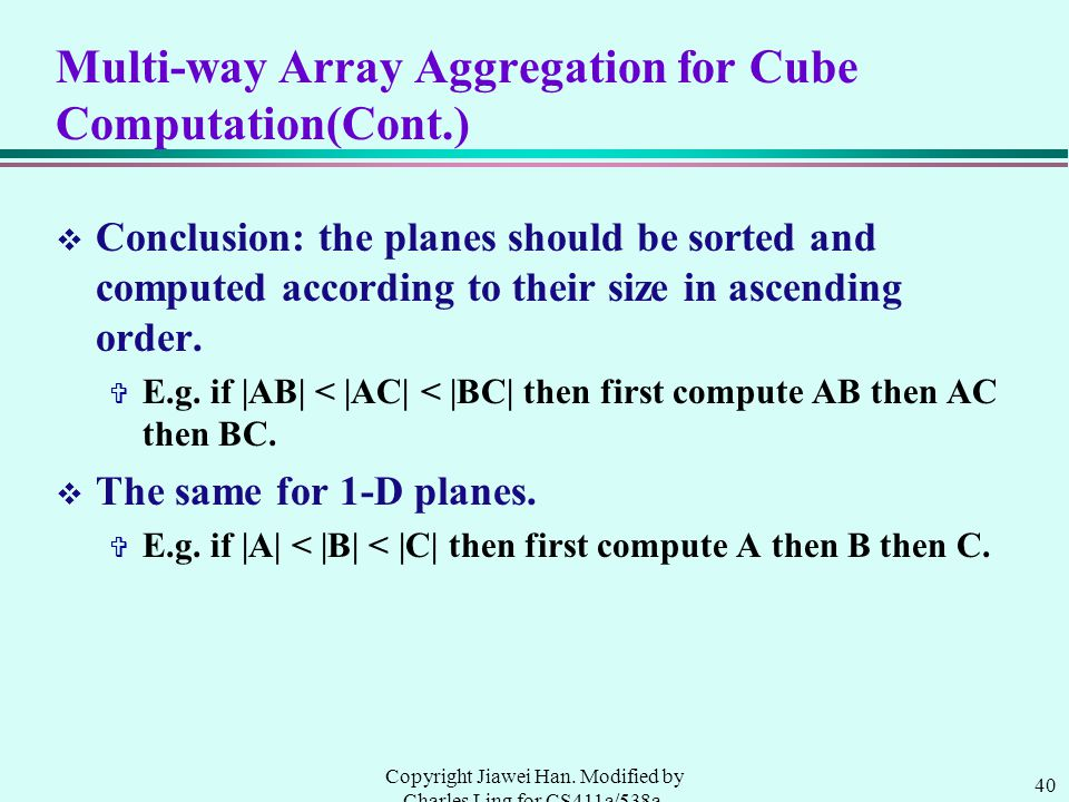 40 Copyright Jiawei Han. Modified by Charles Ling for CS411a/538a, UWO, 1999.9 Multi-way Array Aggregation for Cube Computation(Cont.) v Conclusion: t