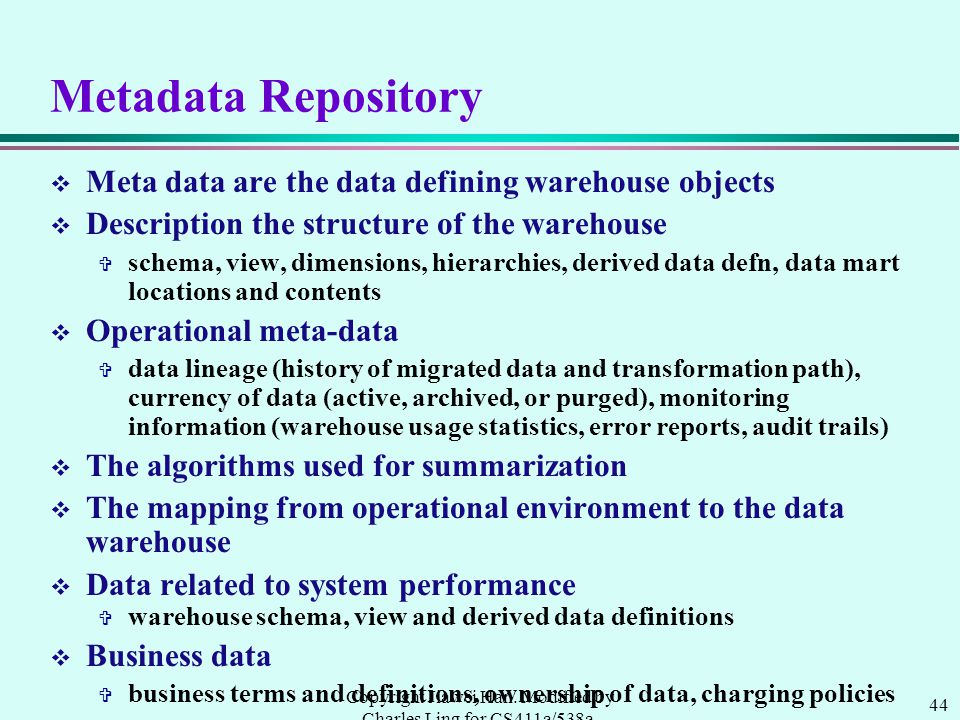 44 Copyright Jiawei Han. Modified by Charles Ling for CS411a/538a, UWO, 1999.9 Metadata Repository v Meta data are the data defining warehouse objects