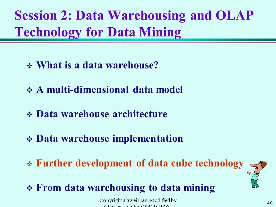 46 Copyright Jiawei Han. Modified by Charles Ling for CS411a/538a, UWO, 1999.9 Session 2: Data Warehousing and OLAP Technology for Data Mining v What