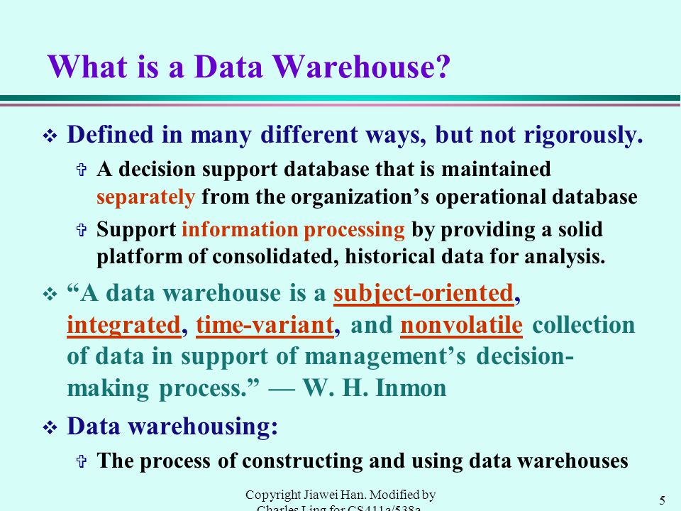 5 Copyright Jiawei Han. Modified by Charles Ling for CS411a/538a, UWO, 1999.9 What is a Data Warehouse? v Defined in many different ways, but not rigo