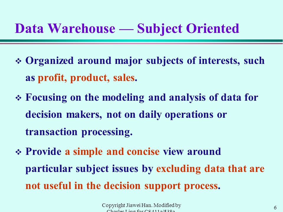 6 Copyright Jiawei Han. Modified by Charles Ling for CS411a/538a, UWO, 1999.9 Data Warehouse — Subject Oriented v Organized around major subjects of i