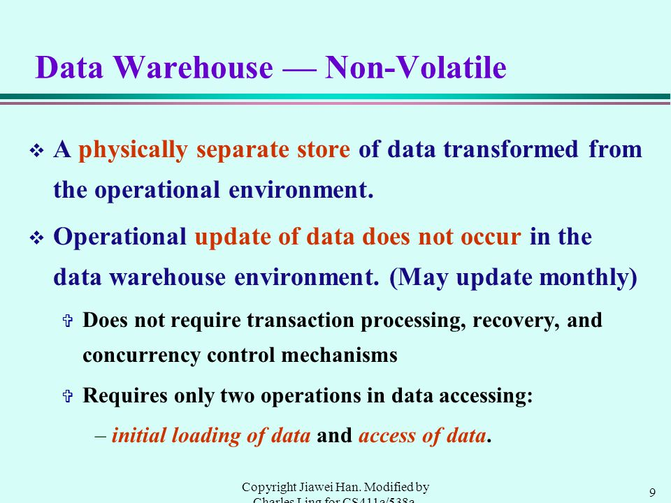9 Copyright Jiawei Han. Modified by Charles Ling for CS411a/538a, UWO, 1999.9 Data Warehouse — Non-Volatile v A physically separate store of data tran