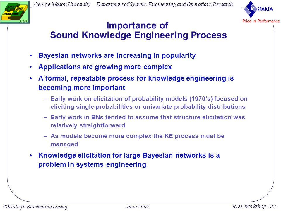 George Mason University BDT Workshop - 32 - GMU Department of Systems Engineering and Operations Research ©Kathryn Blackmond LaskeyJune 2002 Importance of Sound Knowledge Engineering Process Bayesian networks are increasing in popularity Applications are growing more complex A formal, repeatable process for knowledge engineering is becoming more important –Early work on elicitation of probability models (1970's) focused on eliciting single probabilities or univariate probability distributions –Early work in BNs tended to assume that structure elicitation was relatively straightforward –As models become more complex the KE process must be managed Knowledge elicitation for large Bayesian networks is a problem in systems engineering
