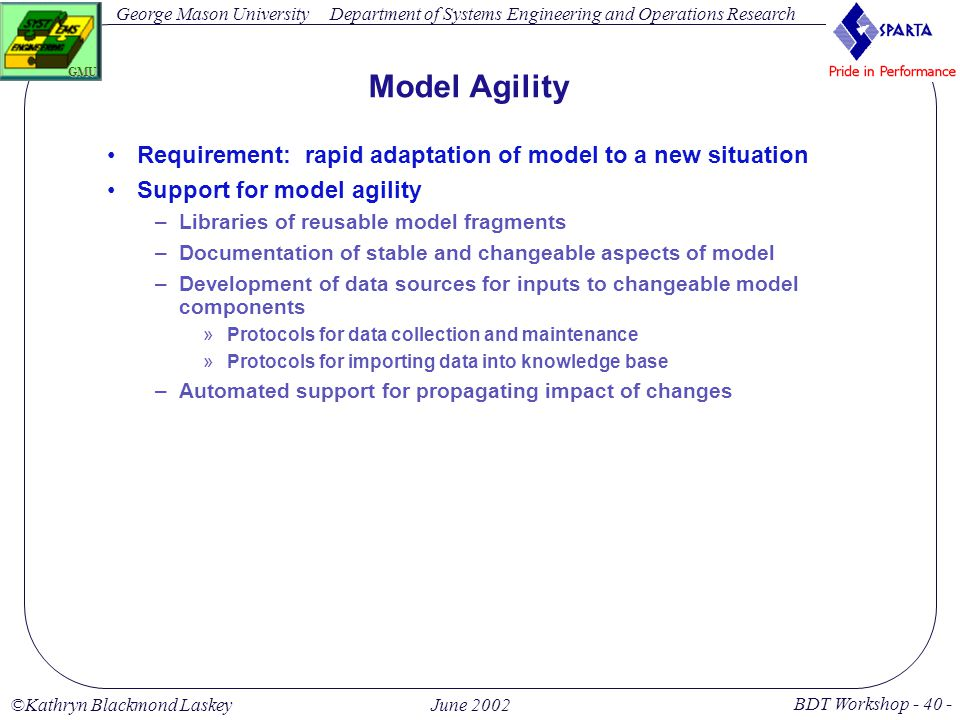 George Mason University BDT Workshop - 40 - GMU Department of Systems Engineering and Operations Research ©Kathryn Blackmond LaskeyJune 2002 Model Agility Requirement: rapid adaptation of model to a new situation Support for model agility –Libraries of reusable model fragments –Documentation of stable and changeable aspects of model –Development of data sources for inputs to changeable model components »Protocols for data collection and maintenance »Protocols for importing data into knowledge base –Automated support for propagating impact of changes