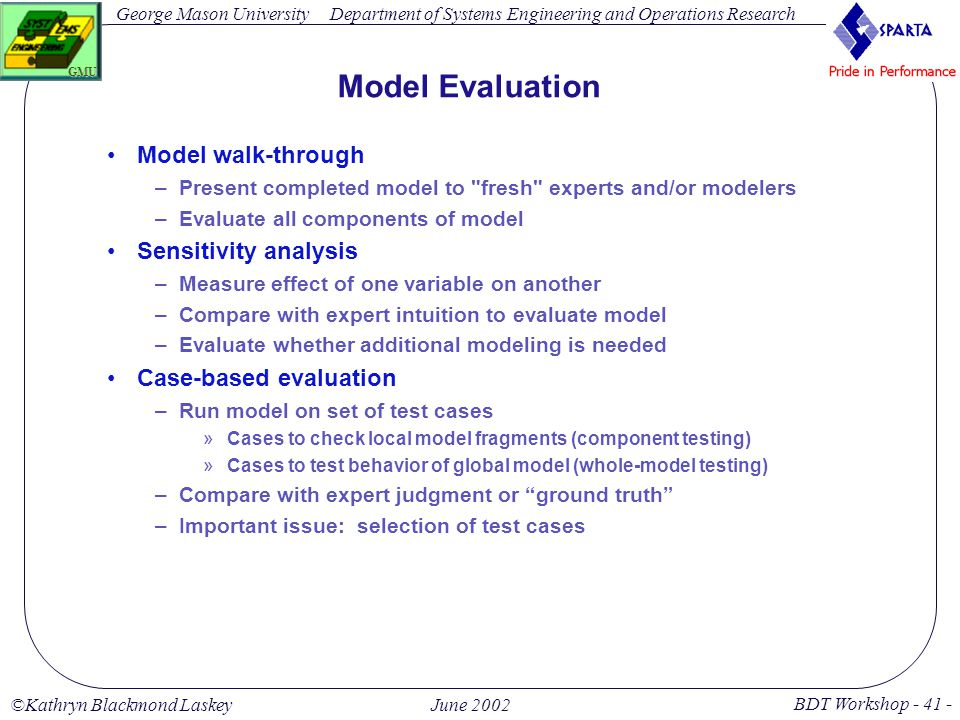 George Mason University BDT Workshop - 41 - GMU Department of Systems Engineering and Operations Research ©Kathryn Blackmond LaskeyJune 2002 Model Evaluation Model walk-through –Present completed model to fresh experts and/or modelers –Evaluate all components of model Sensitivity analysis –Measure effect of one variable on another –Compare with expert intuition to evaluate model –Evaluate whether additional modeling is needed Case-based evaluation –Run model on set of test cases »Cases to check local model fragments (component testing) »Cases to test behavior of global model (whole-model testing) –Compare with expert judgment or ground truth –Important issue: selection of test cases