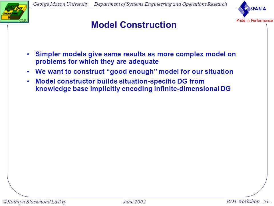George Mason University BDT Workshop - 51 - GMU Department of Systems Engineering and Operations Research ©Kathryn Blackmond LaskeyJune 2002 Model Construction Simpler models give same results as more complex model on problems for which they are adequate We want to construct good enough model for our situation Model constructor builds situation-specific DG from knowledge base implicitly encoding infinite-dimensional DG