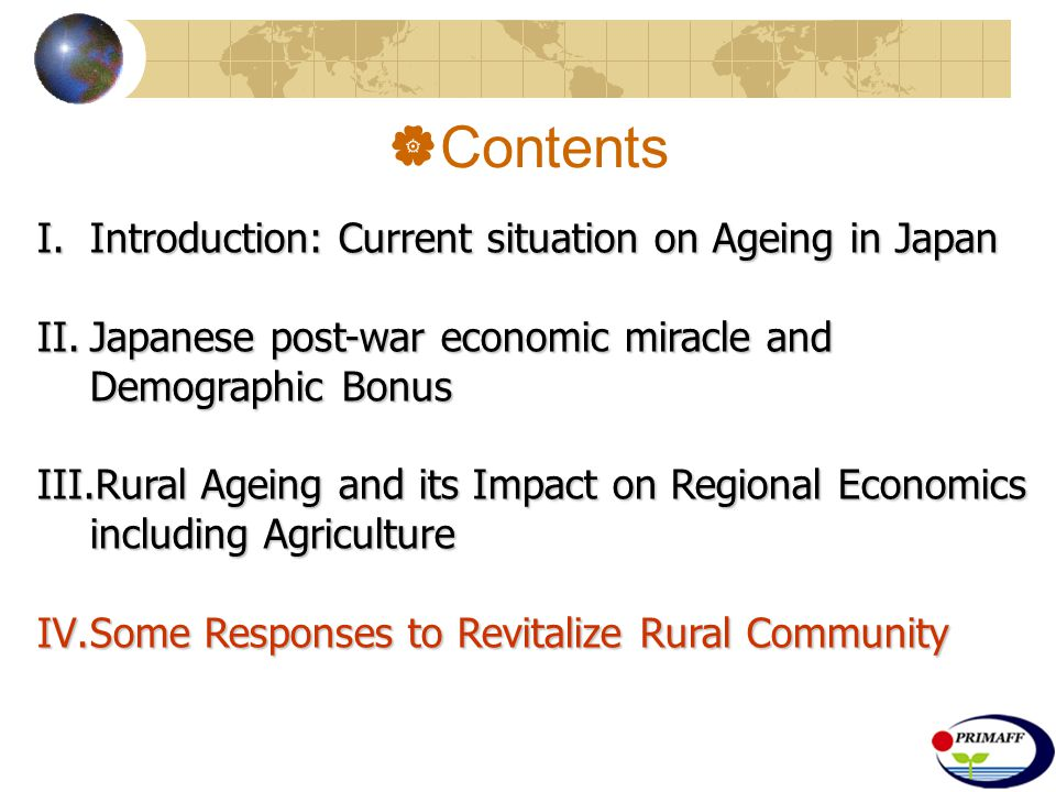  Contents I.Introduction: Current situation on Ageing in Japan II.Japanese post-war economic miracle and Demographic Bonus III.Rural Ageing and its Impact on Regional Economics including Agriculture IV.Some Responses to Revitalize Rural Community