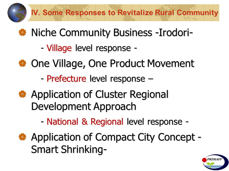  Niche Community Business -Irodori- - Village level response -  One Village, One Product Movement - Prefecture level response –  Application of Cluster Regional Development Approach - National & Regional level response -  Application of Compact City Concept - Smart Shrinking-