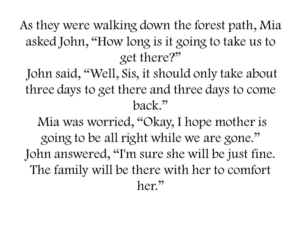 As they were walking down the forest path, Mia asked John, How long is it going to take us to get there John said, Well, Sis, it should only take about three days to get there and three days to come back. Mia was worried, Okay, I hope mother is going to be all right while we are gone. John answered, I m sure she will be just fine.