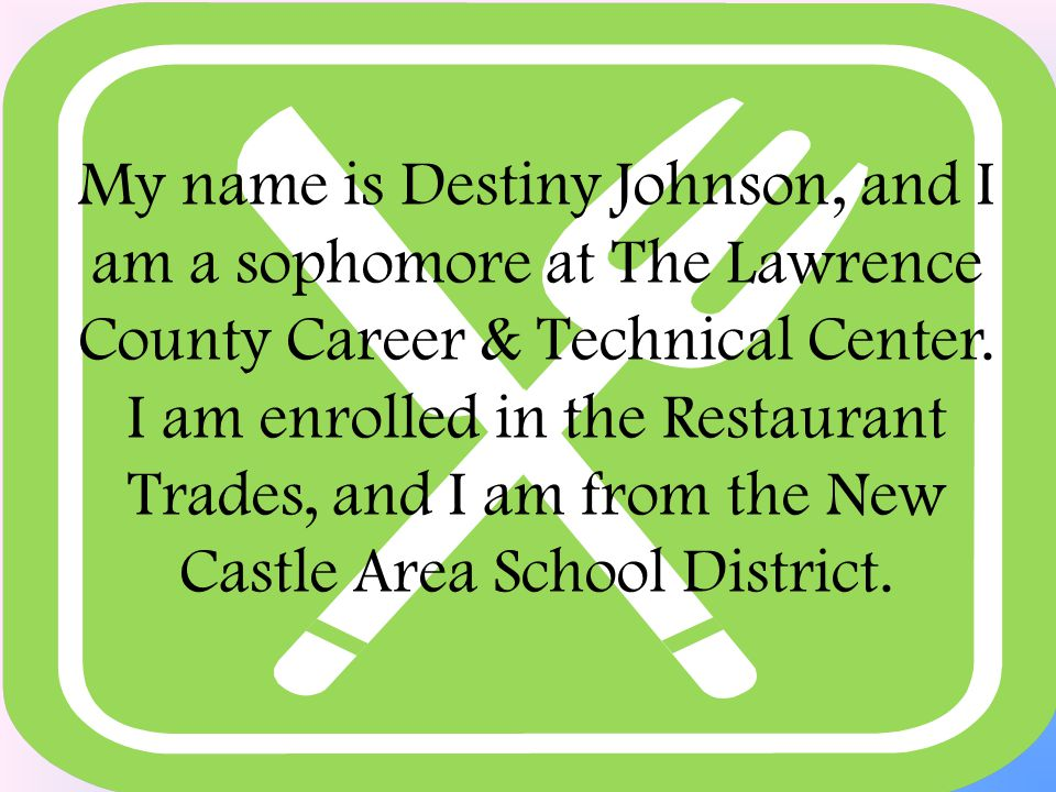 My name is Destiny Johnson, and I am a sophomore at The Lawrence County Career & Technical Center.