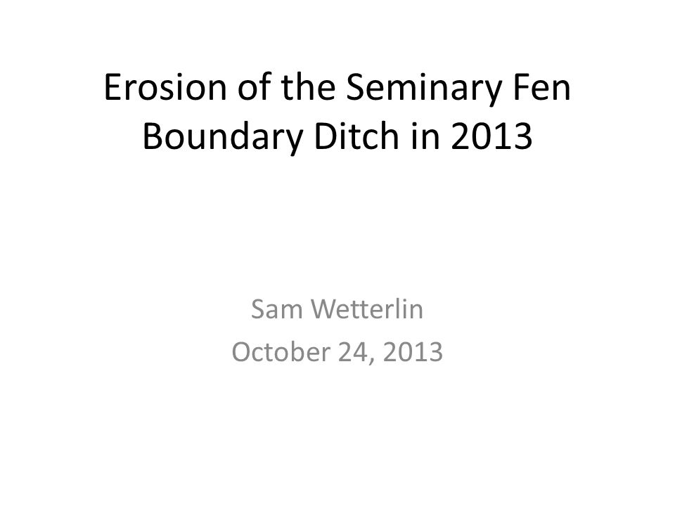 Erosion of the Seminary Fen Boundary Ditch in 2013 Sam Wetterlin October 24, 2013