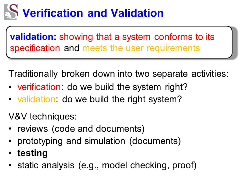 Verification and Validation Traditionally broken down into two separate activities: verification: do we build the system right.