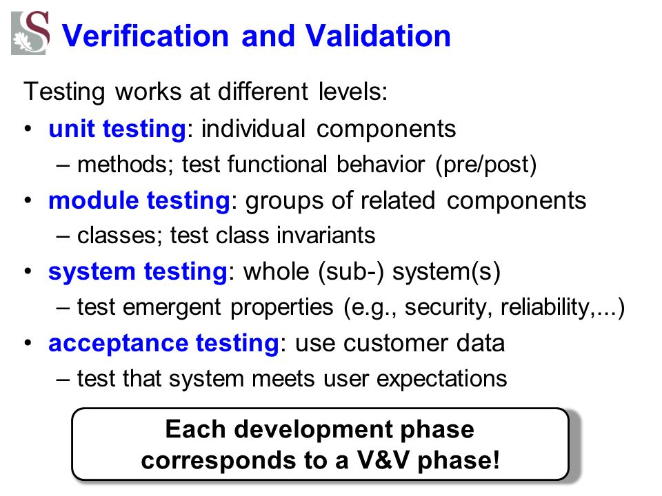 Verification and Validation Testing works at different levels: unit testing: individual components –methods; test functional behavior (pre/post) module testing: groups of related components –classes; test class invariants system testing: whole (sub-) system(s) –test emergent properties (e.g., security, reliability,...) acceptance testing: use customer data –test that system meets user expectations Each development phase corresponds to a V&V phase!