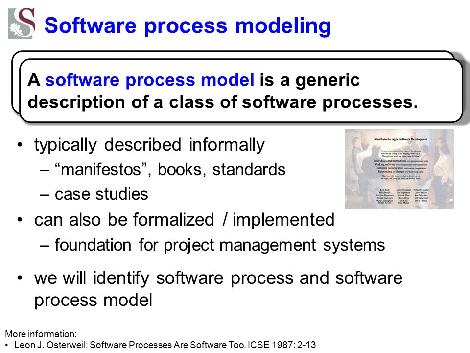 Software process modeling typically described informally – manifestos , books, standards –case studies can also be formalized / implemented –foundation for project management systems we will identify software process and software process model More information: Leon J.