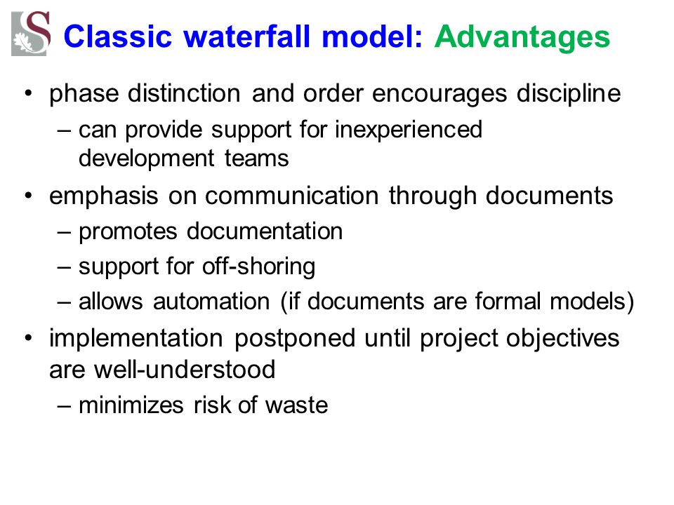 Classic waterfall model: Advantages phase distinction and order encourages discipline –can provide support for inexperienced development teams emphasis on communication through documents –promotes documentation –support for off-shoring –allows automation (if documents are formal models) implementation postponed until project objectives are well-understood –minimizes risk of waste