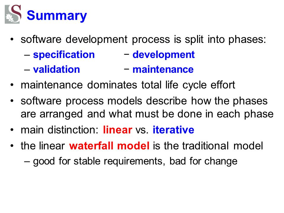 Summary software development process is split into phases: –specification− development –validation− maintenance maintenance dominates total life cycle effort software process models describe how the phases are arranged and what must be done in each phase main distinction: linear vs.