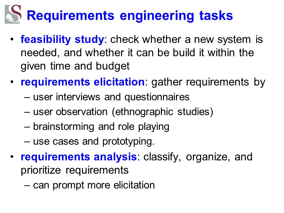 Requirements engineering tasks feasibility study: check whether a new system is needed, and whether it can be build it within the given time and budget requirements elicitation: gather requirements by –user interviews and questionnaires –user observation (ethnographic studies) –brainstorming and role playing –use cases and prototyping.