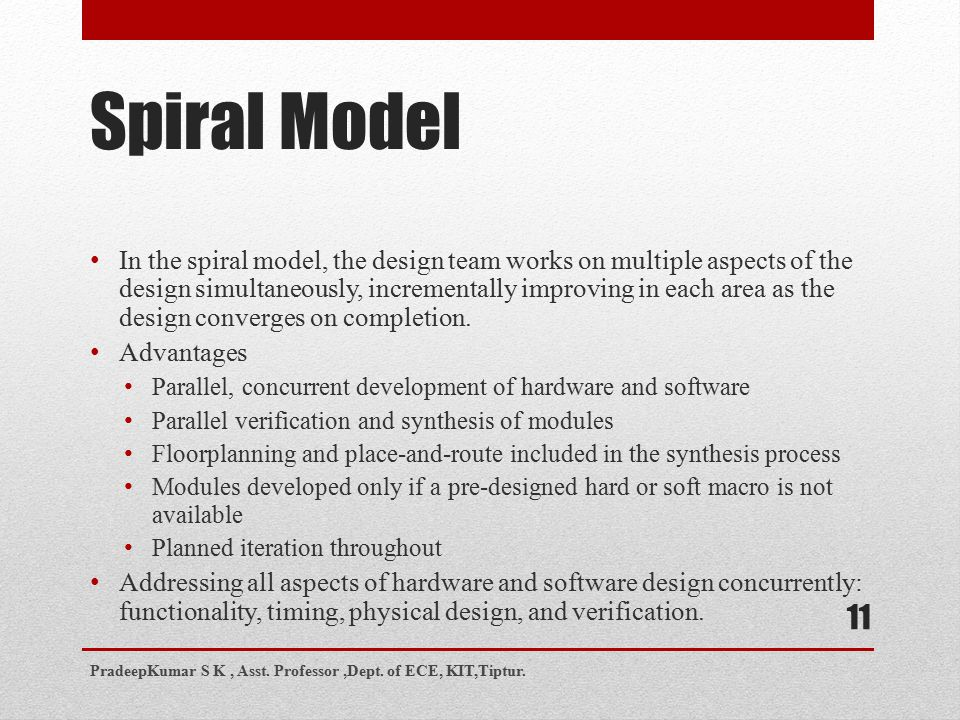 Spiral Model 11 In the spiral model, the design team works on multiple aspects of the design simultaneously, incrementally improving in each area as the design converges on completion.