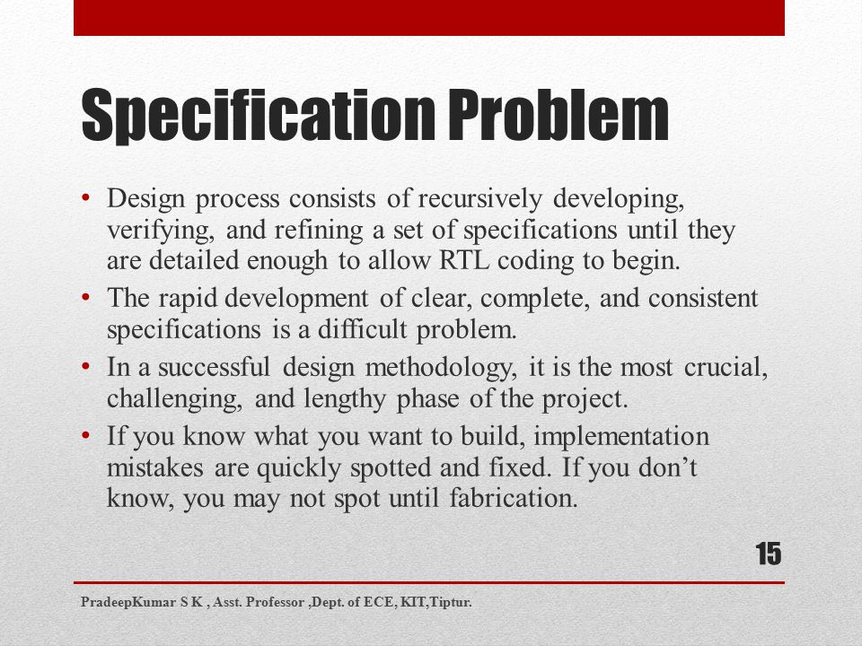 Specification Problem 15 Design process consists of recursively developing, verifying, and refining a set of specifications until they are detailed enough to allow RTL coding to begin.