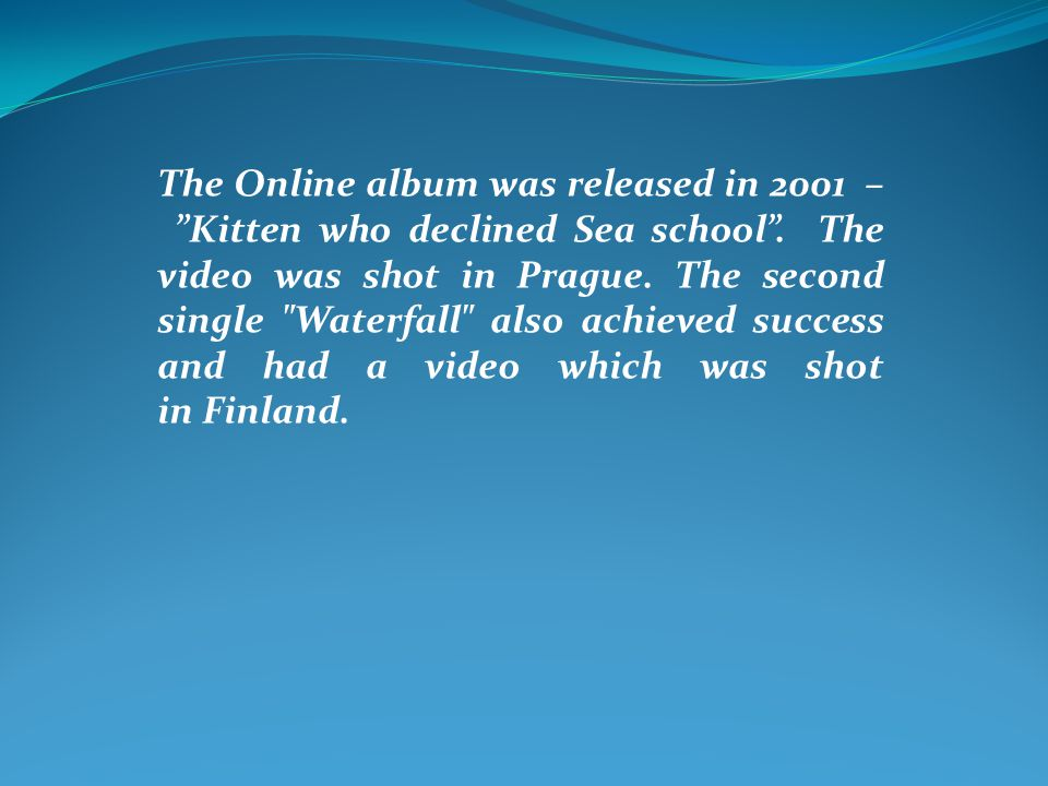 """The Online album was released in 2001 – """"Kitten who declined Sea school"""". The video was shot in Prague. The second single"""
