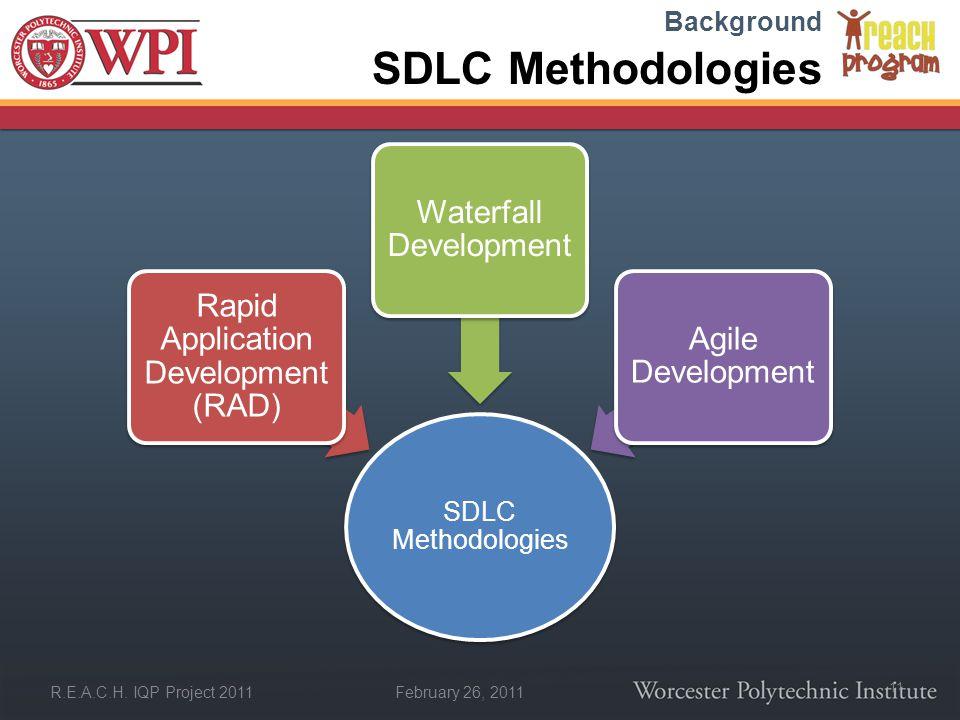 February 26, 2011 R.E.A.C.H. IQP Project 2011 SDLC Methodologies Rapid Application Development (RAD) Waterfall Development Agile Development Backgroun