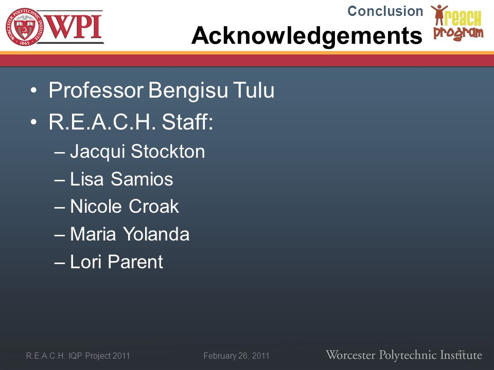 February 26, 2011 R.E.A.C.H. IQP Project 2011 Acknowledgements Professor Bengisu Tulu R.E.A.C.H. Staff: –Jacqui Stockton –Lisa Samios –Nicole Croak –M