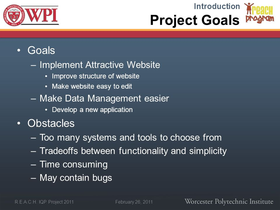 February 26, 2011 R.E.A.C.H. IQP Project 2011 Project Goals Goals –Implement Attractive Website Improve structure of website Make website easy to edit