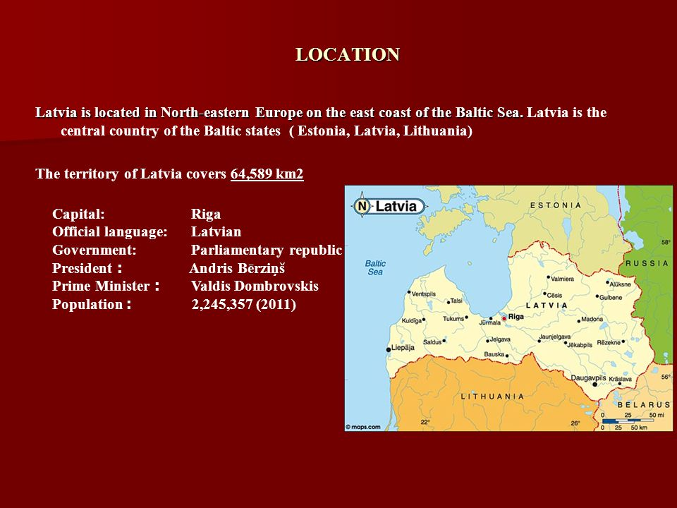 LOCATION Latvia is located in North-eastern Europe on the east coast of the Baltic Sea.