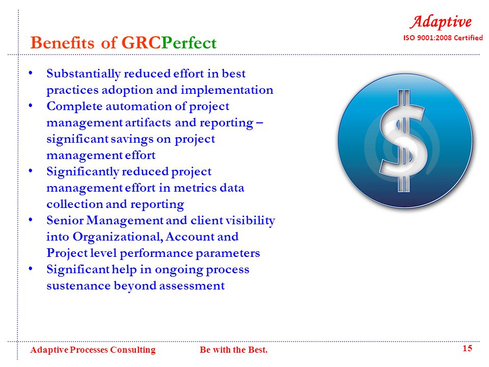 Benefits of GRCPerfect Substantially reduced effort in best practices adoption and implementation Complete automation of project management artifacts and reporting – significant savings on project management effort Significantly reduced project management effort in metrics data collection and reporting Senior Management and client visibility into Organizational, Account and Project level performance parameters Significant help in ongoing process sustenance beyond assessment 15 Adaptive Processes Consulting Be with the Best.