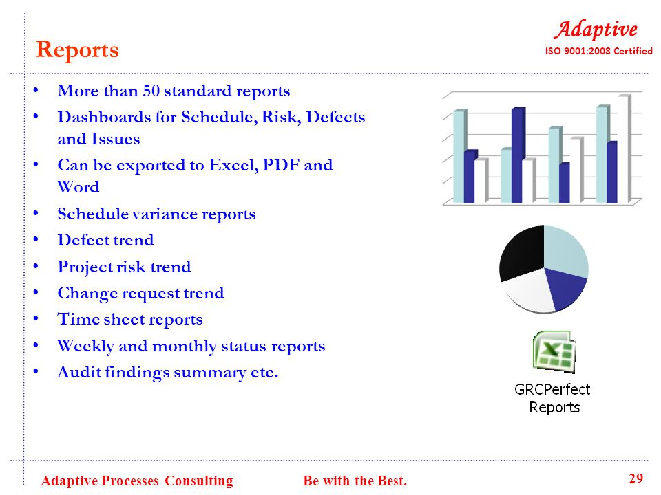 Reports More than 50 standard reports Dashboards for Schedule, Risk, Defects and Issues Can be exported to Excel, PDF and Word Schedule variance reports Defect trend Project risk trend Change request trend Time sheet reports Weekly and monthly status reports Audit findings summary etc.
