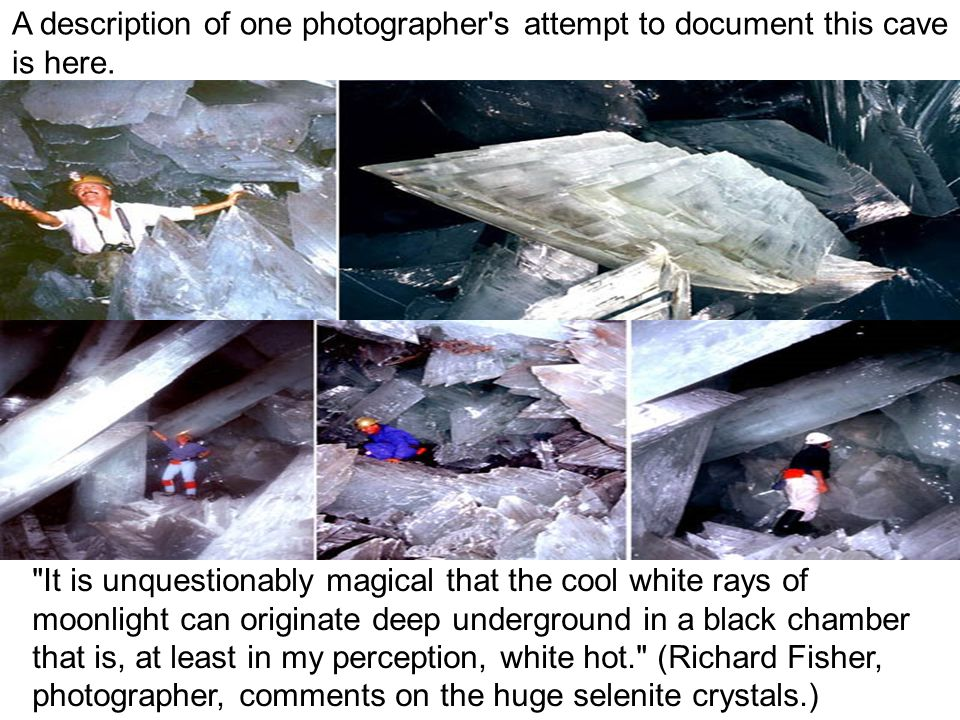 The crystals formed underwater; as water saturated with calcium sulfate heated in the cavern selenite molecules crystallized and grew, undisturbed, to giant proportions.