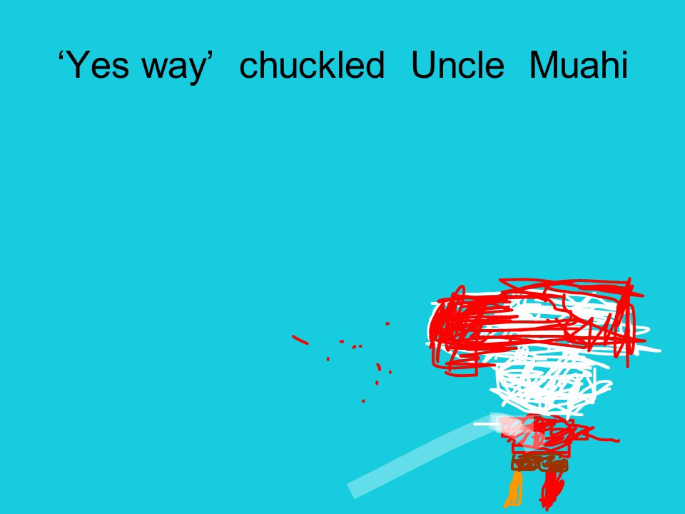 'Yes way' chuckled Uncle Muahi