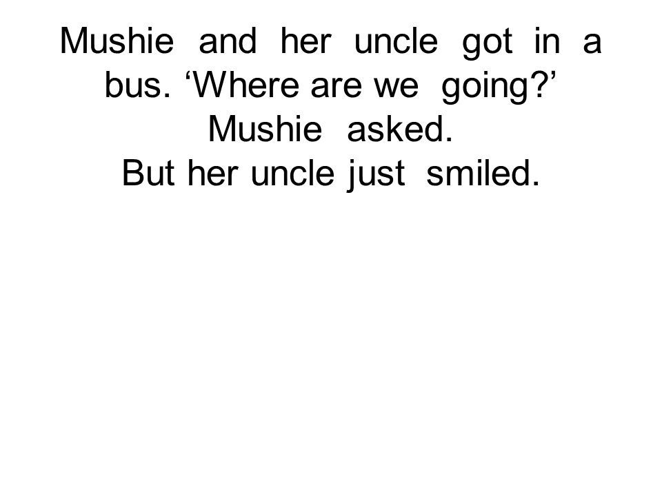 Mushie and her uncle got in a bus. 'Where are we going?' Mushie asked. But her uncle just smiled.