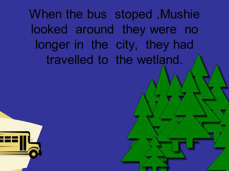 When the bus stoped,Mushie looked around they were no longer in the city, they had travelled to the wetland.