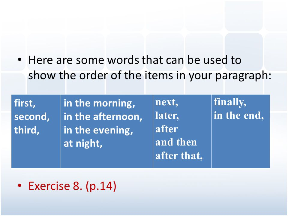 Here are some words that can be used to show the order of the items in your paragraph: Exercise 8. (p.14) first, second, third, in the morning, in the