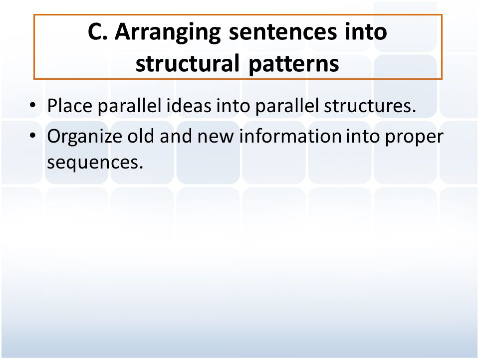 C. Arranging sentences into structural patterns Place parallel ideas into parallel structures. Organize old and new information into proper sequences.