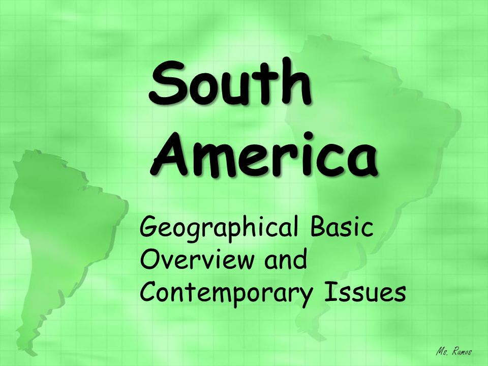 South America Geographical Basic Overview and Contemporary Issues Ms. Ramos
