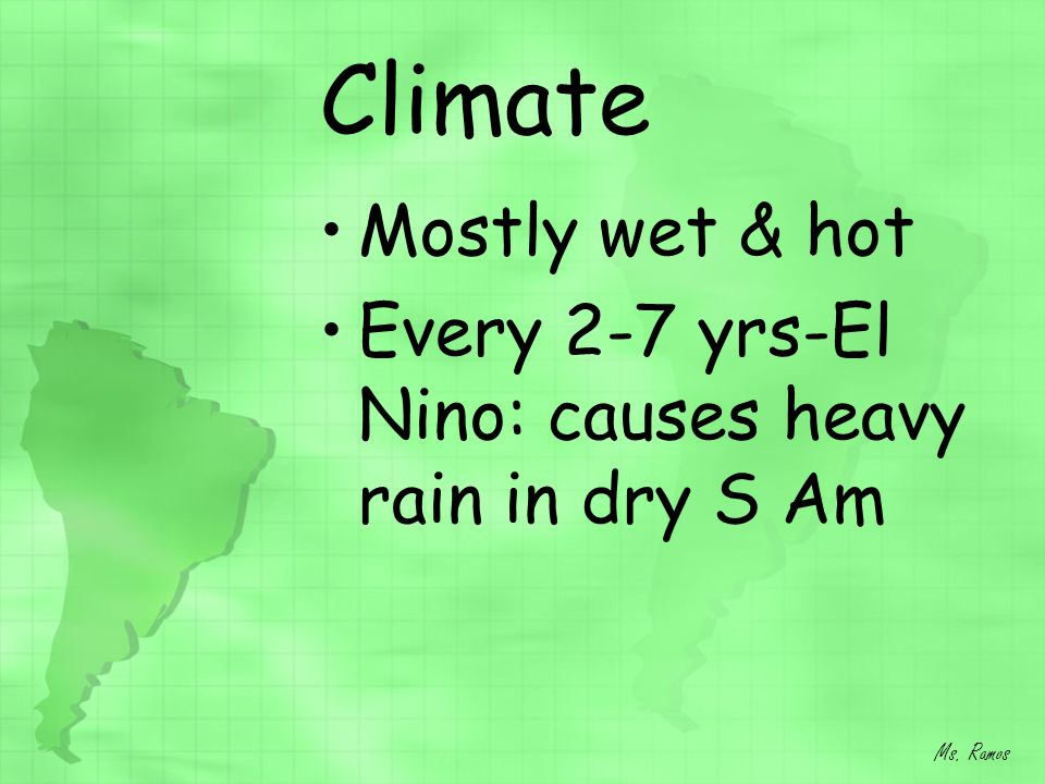 Climate Mostly wet & hot Every 2-7 yrs-El Nino: causes heavy rain in dry S Am Ms. Ramos