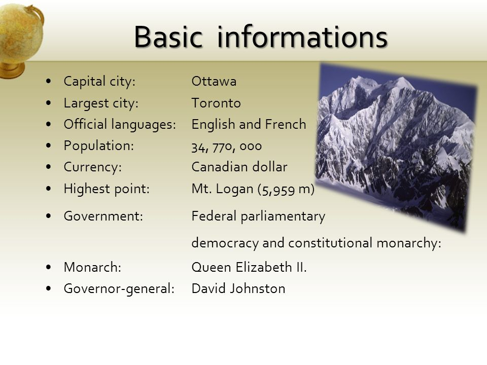 Basic informations Capital city:Ottawa Largest city:Toronto Official languages: English and French Population:34, 770, 000 Currency:Canadian dollar Highest point:Mt.