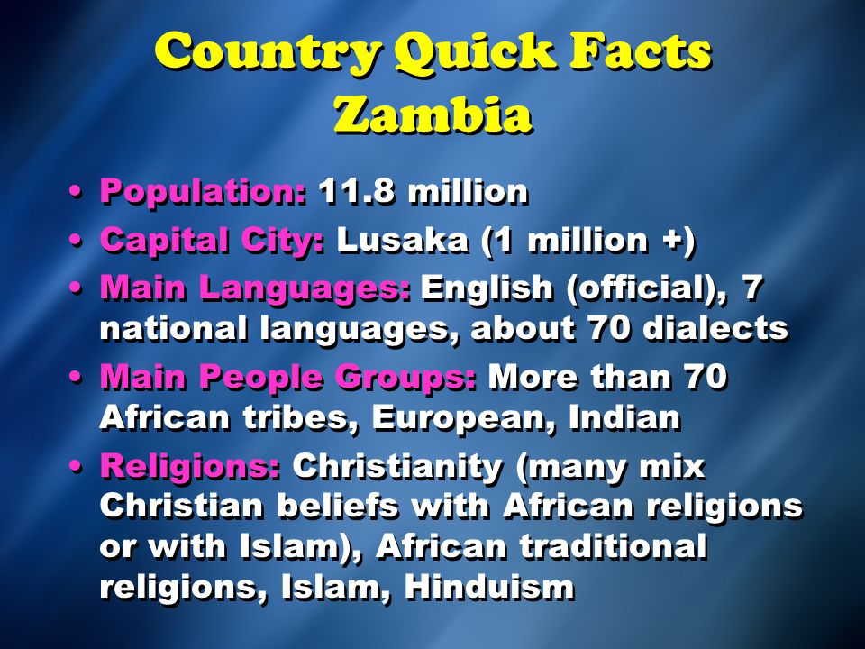 Country Quick Facts Zambia Population: 11.8 million Capital City: Lusaka (1 million +) Main Languages: English (official), 7 national languages, about 70 dialects Main People Groups: More than 70 African tribes, European, Indian Religions: Christianity (many mix Christian beliefs with African religions or with Islam), African traditional religions, Islam, Hinduism Population: 11.8 million Capital City: Lusaka (1 million +) Main Languages: English (official), 7 national languages, about 70 dialects Main People Groups: More than 70 African tribes, European, Indian Religions: Christianity (many mix Christian beliefs with African religions or with Islam), African traditional religions, Islam, Hinduism