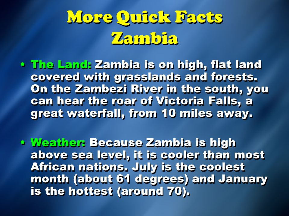 More Quick Facts Zambia The Land: Zambia is on high, flat land covered with grasslands and forests.