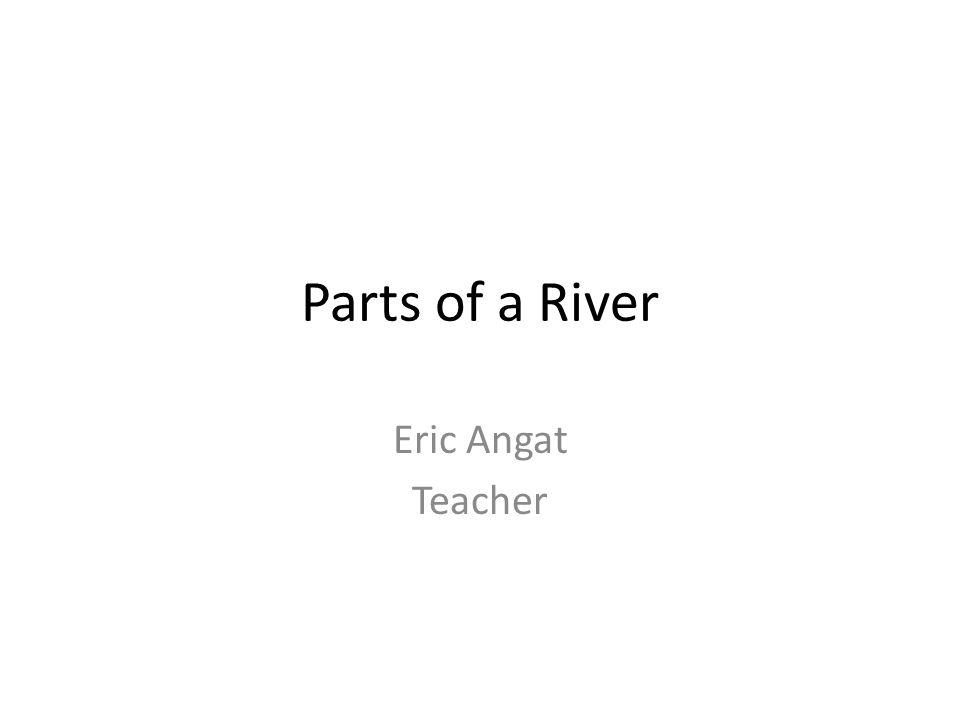 Parts of a River Eric Angat Teacher